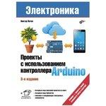 Проекты с использованием контроллера Arduino, 3-е издание, Книга Петина В., для изучения возможностей Arduino