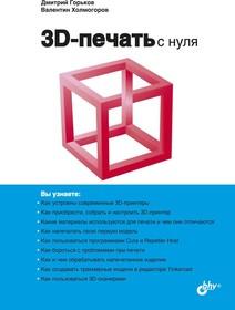 3D-печать с нуля, Книга Горькова Д., Холмогорова В., основы 3D-печать