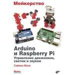 Мейкерство. Arduino и Raspberry Pi, Книга Монк С., создание проектов на основе популярных платформ Arduino и Raspberry Pi